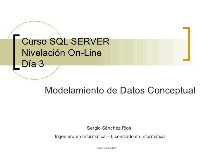 Curso SQL SERVER Nivelación On-Line Día 3 Modelamiento de Datos Conceptual Sergio Sánchez Rios. Ingeniero en Informática –...