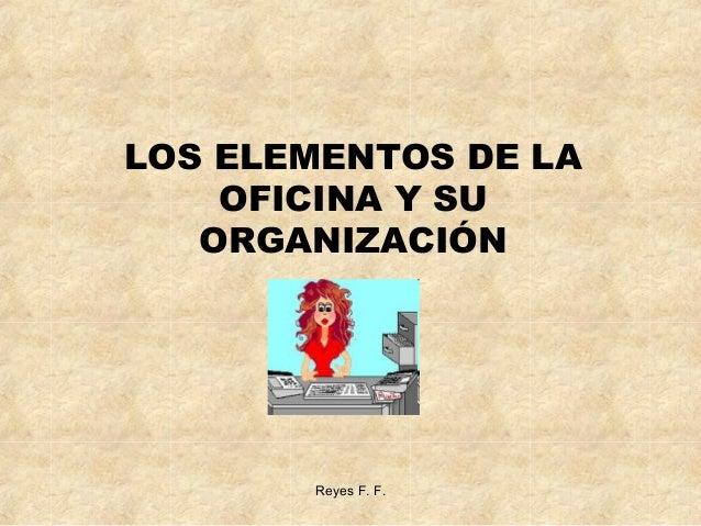LOS ELEMENTOS DE LA OFICINA Y SU ORGANIZACIÓN  Reyes F. F.