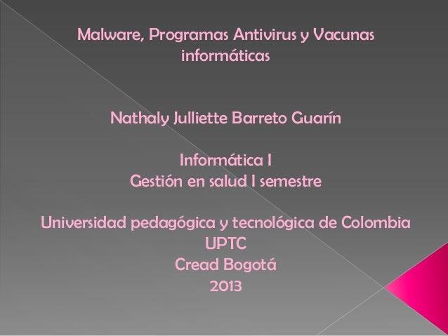 Malware, Programas Antivirus y Vacunas informáticas  Nathaly Julliette Barreto Guarín  Informática I Gestión en salud I se...