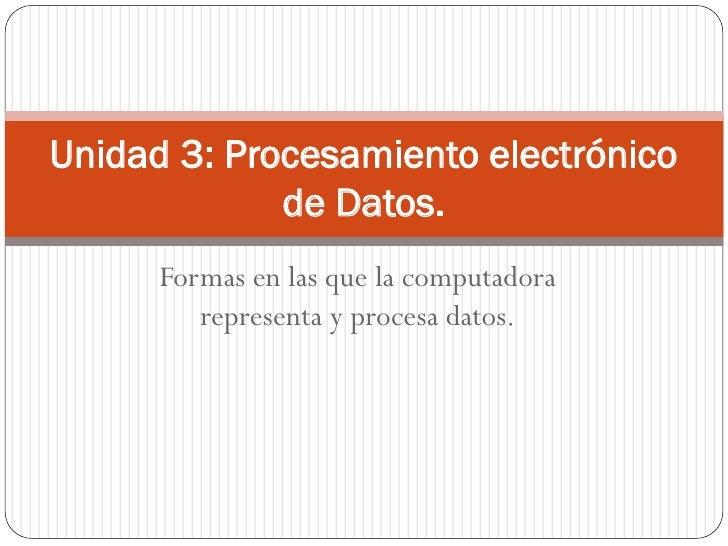 Unidad 3: Procesamiento electrónico             de Datos.      Formas en las que la computadora         representa y proce...