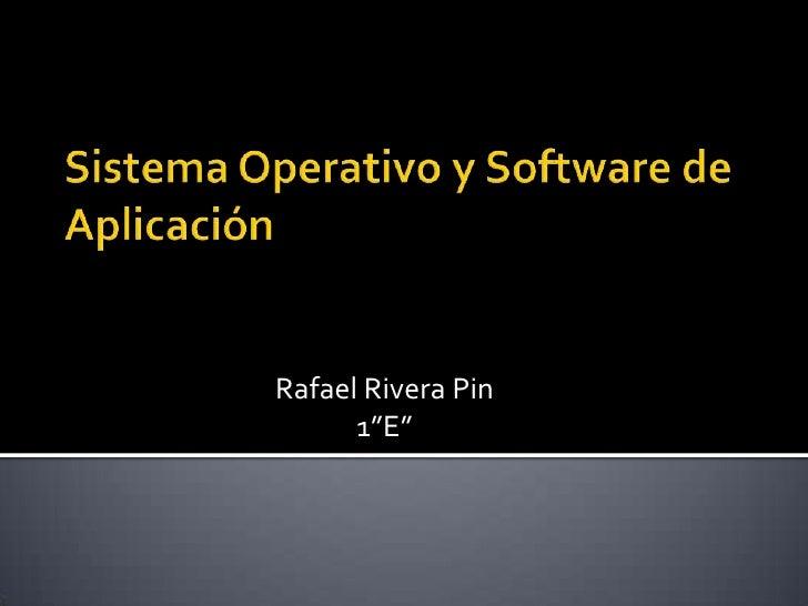 """Sistema Operativo y Software de Aplicación<br />Rafael Rivera Pin<br />1""""E""""<br />"""