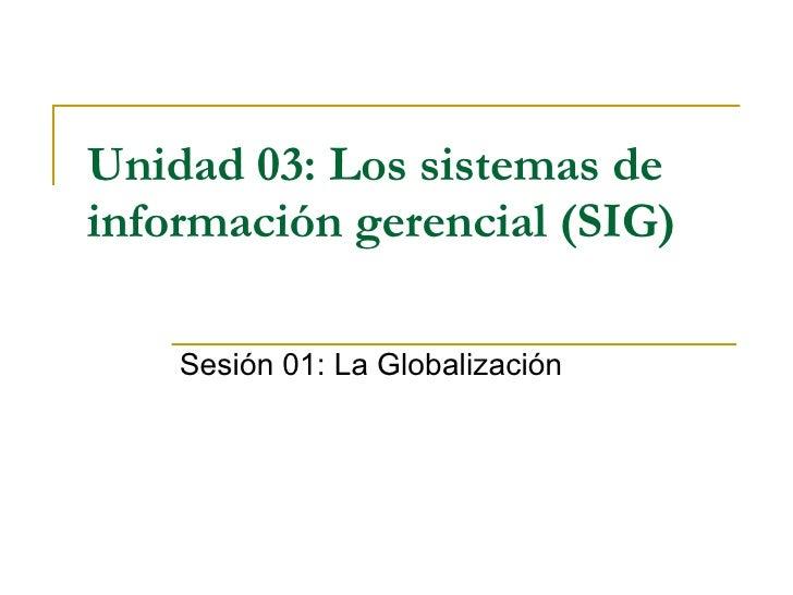 Unidad 03:   Los sistemas de información gerencial (SIG)   Sesión 01: La Globalización