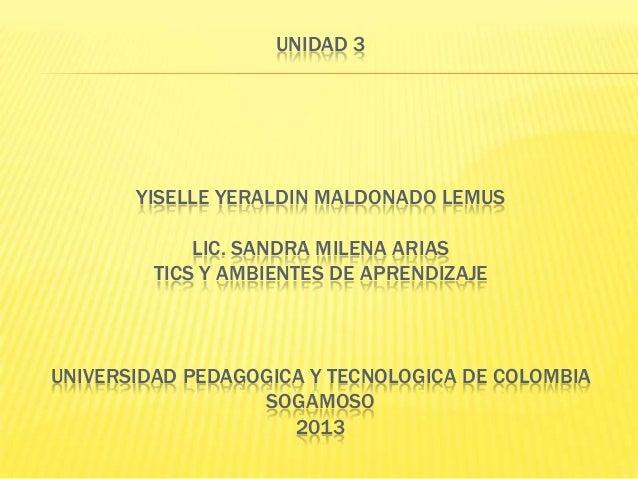UNIDAD 3  YISELLE YERALDIN MALDONADO LEMUS LIC. SANDRA MILENA ARIAS TICS Y AMBIENTES DE APRENDIZAJE  UNIVERSIDAD PEDAGOGIC...