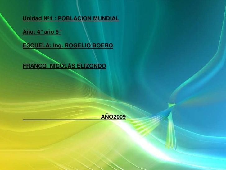 Unidad Nº4 : POBLACION MUNDIAL <br />Año: 4° año 5°      <br />ESCUELA: Ing. ROGELIO BOERO <br />FRANCO  NICOLÁS ELIZONDO<...