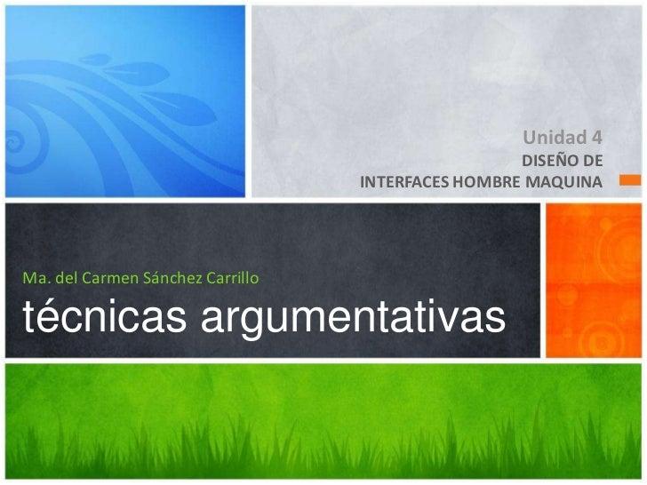 Unidad 4<br />DISEÑO DE <br />INTERFACES HOMBRE MAQUINA<br />Ma. del Carmen Sánchez Carrillotécnicas argumentativas<br />