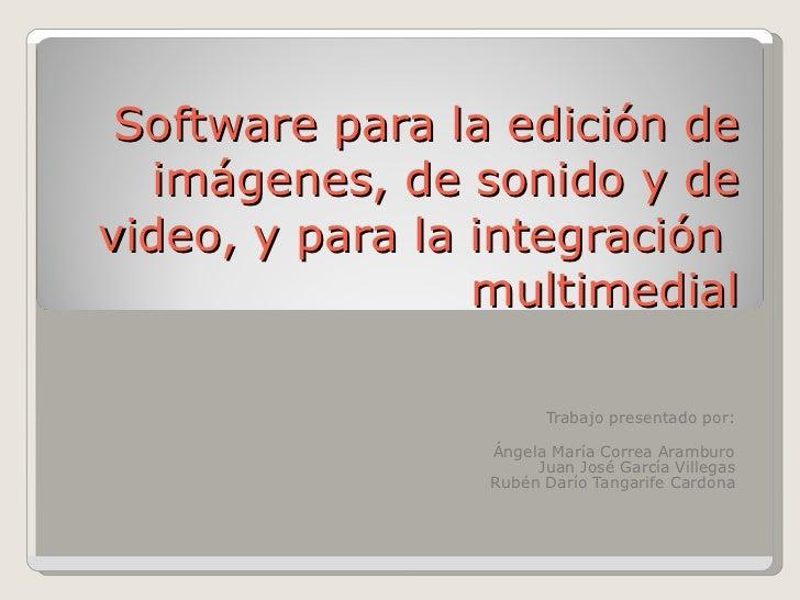 Software para la edición de imágenes, de sonido y de video, y para la integración  multimedial Trabajo presentado por: Áng...