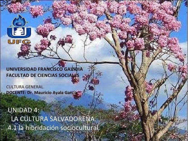 UNIVERSIDAD FRANCISCO GAVIDIA FACULTAD DE CIENCIAS SOCIALES CULTURA GENERAL.  DOCENTE: Dr. Mauricio Ayala García UNIDAD 4:...