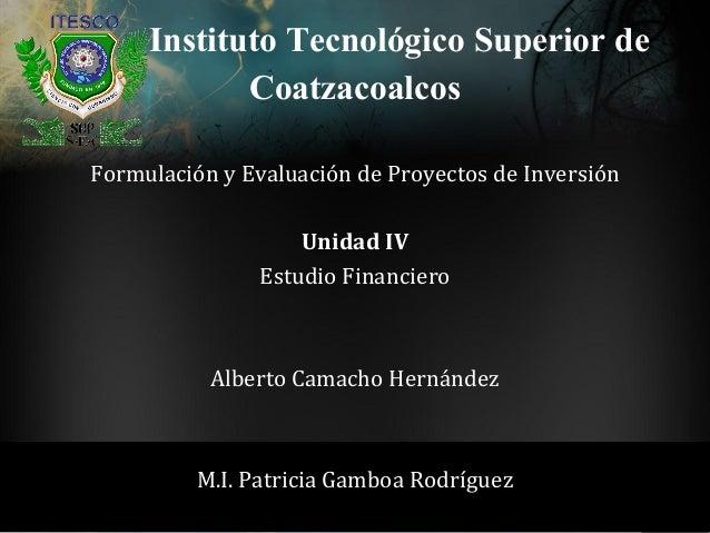 Instituto Tecnológico Superior deFormulación y Evaluación de Proyectos de InversiónUnidad IVEstudio FinancieroAlberto Cama...