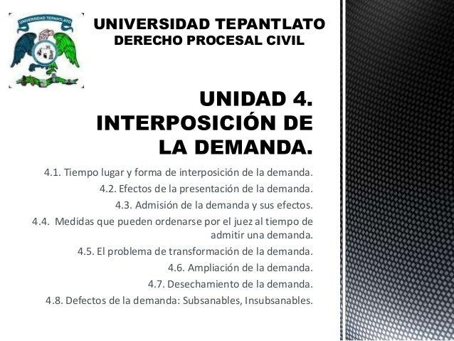 UNIVERSIDAD TEPANTLATO DERECHO PROCESAL CIVIL  4.1. Tiempo lugar y forma de interposición de la demanda. 4.2. Efectos de l...