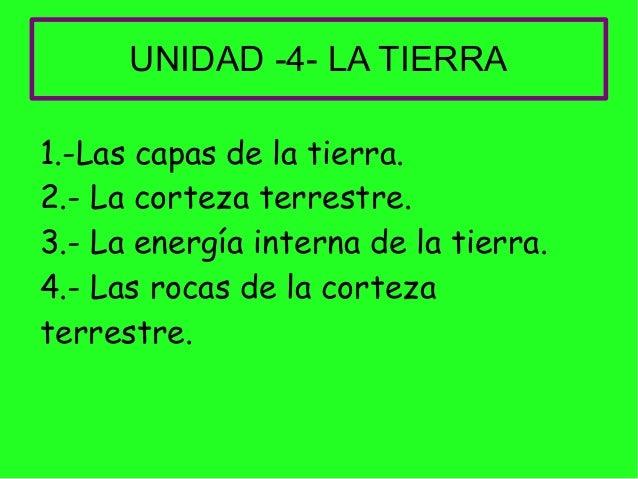 UNIDAD -4- LA TIERRA 1.-Las capas de la tierra. 2.- La corteza terrestre. 3.- La energía interna de la tierra. 4.- Las roc...