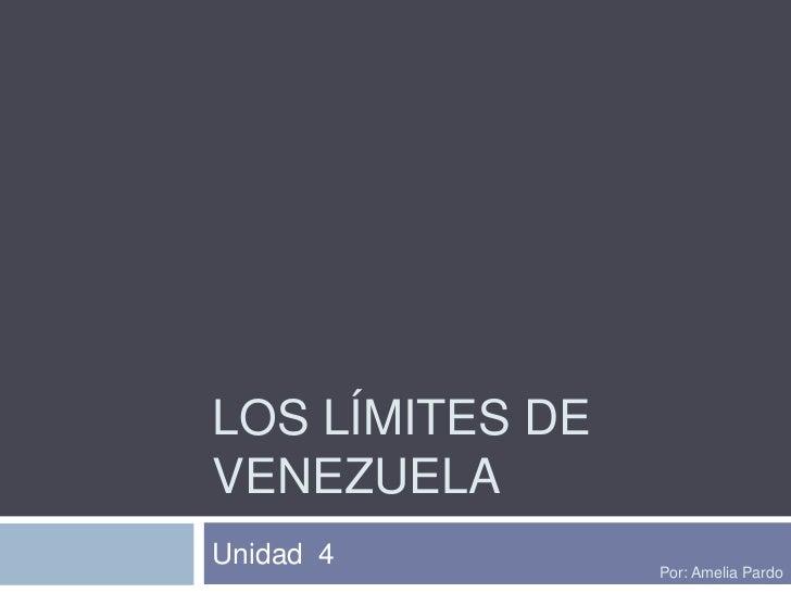 Los límites de Venezuela<br />Unidad  4<br />Por: Amelia Pardo<br />