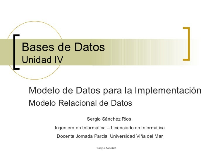 Bases de Datos Unidad IV Modelo de Datos para la Implementación Modelo Relacional de Datos Sergio Sánchez Rios. Ingeniero ...