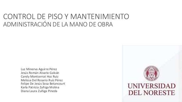 CONTROL DE PISO Y MANTENIMIENTO ADMINISTRACIÓN DE LA MANO DE OBRA • Luz Minerva Aguirre Pérez • Jesús Román Alvario Galván...