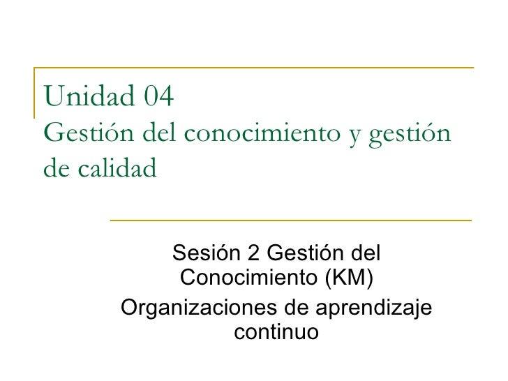 Unidad 04  Gestión del conocimiento y gestión de calidad Sesión 2 Gestión del Conocimiento (KM) Organizaciones de aprendiz...