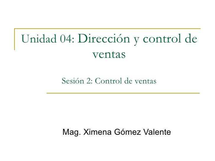 Unidad 04:   Dirección y control de ventas Sesión 2: Control de ventas Mag. Ximena Gómez Valente