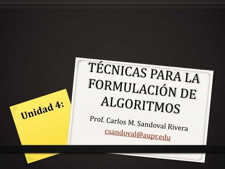 TÉCNICAS PARA LA FORMULACIÓN DE ALGORITMOS<br />Prof. Carlos M. Sandoval Rivera<br />csandoval@aupr.edu<br />Unidad 4:<br />