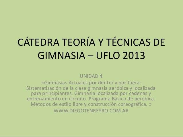 CÁTEDRA TEORÍA Y TÉCNICAS DEGIMNASIA – UFLO 2013UNIDAD 4«Gimnasias Actuales por dentro y por fuera:Sistematización de la c...