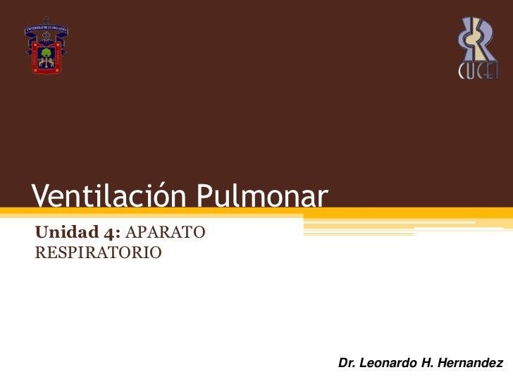 Ventilación Pulmonar<br />Unidad 4: APARATO RESPIRATORIO<br />Dr. Leonardo H. Hernandez<br />