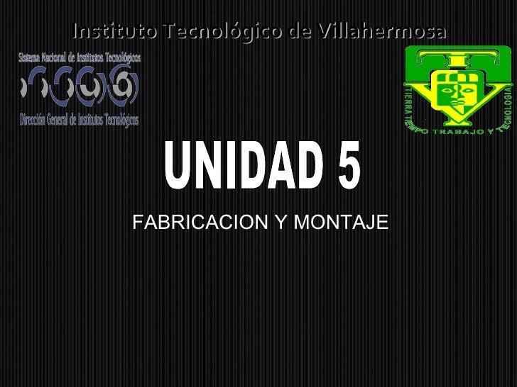 FABRICACION Y MONTAJE Instituto Tecnológico de Villahermosa UNIDAD 5