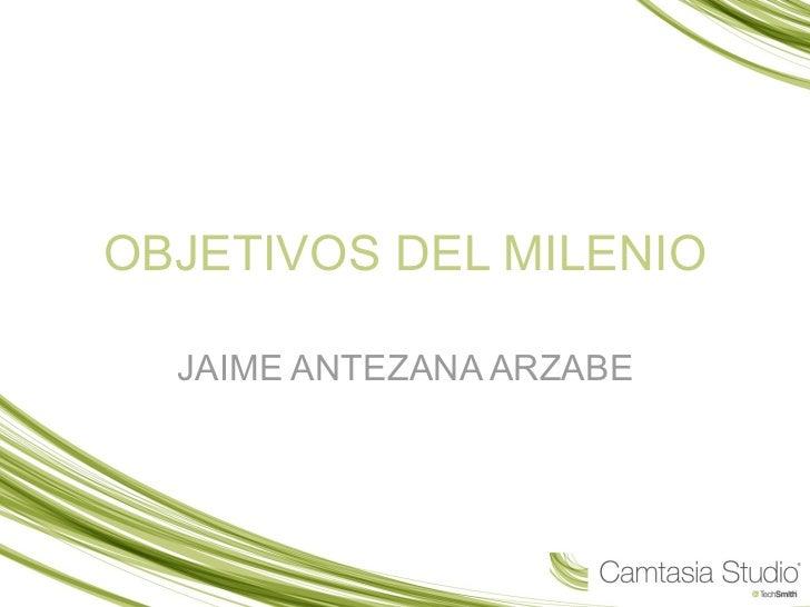 OBJETIVOS DEL MILENIO JAIME ANTEZANA ARZABE