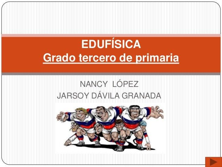 EDUFÍSICAGrado tercero de primaria      NANCY LÓPEZ  JARSOY DÁVILA GRANADA