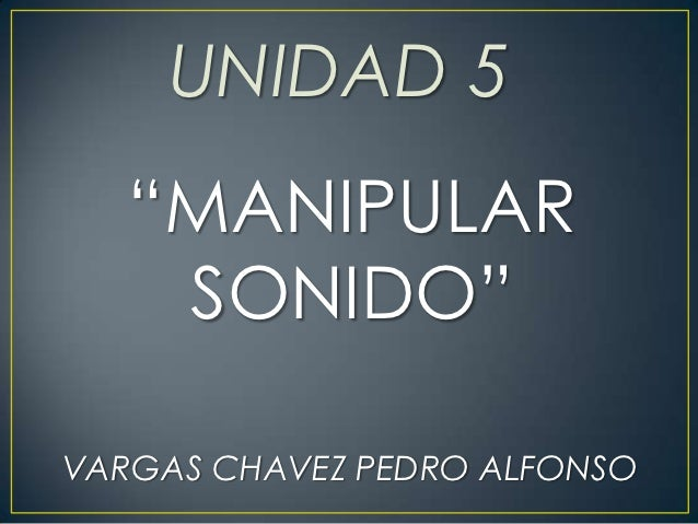 "UNIDAD 5   ""MANIPULAR    SONIDO""VARGAS CHAVEZ PEDRO ALFONSO"
