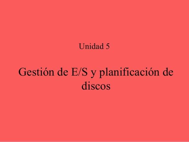 Unidad 5Gestión de E/S y planificación de             discos