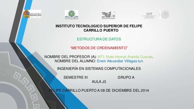 """INSTITUTO TECNOLÓGICO SUPERIOR DE FELIPE  CARRILLO PUERTO  ESTRUCTURA DE DATOS  """"METODOS DE ORDENAMIENTO""""  NOMBRE DEL PROF..."""