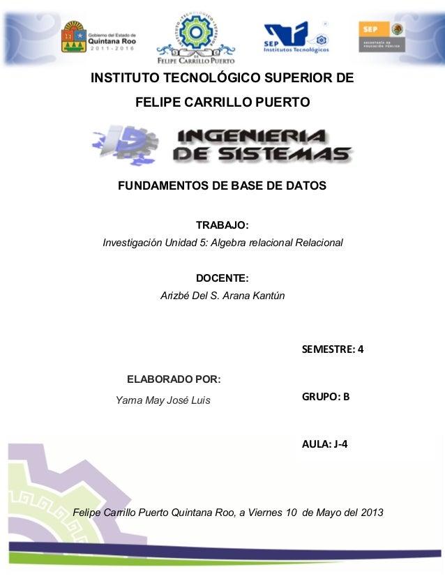 INSTITUTO TECNOLÓGICO SUPERIOR DEFELIPE CARRILLO PUERTOFUNDAMENTOS DE BASE DE DATOSTRABAJO:Investigación Unidad 5: Algebra...