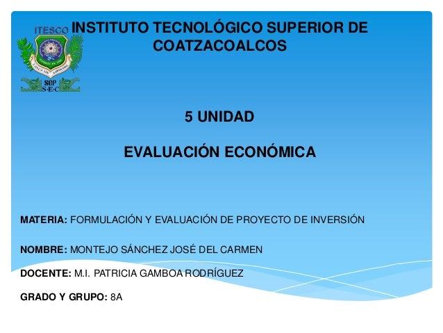 INSTITUTO TECNOLÓGICO SUPERIOR DECOATZACOALCOS5 UNIDADEVALUACIÓN ECONÓMICAMATERIA: FORMULACIÓN Y EVALUACIÓN DE PROYECTO DE...
