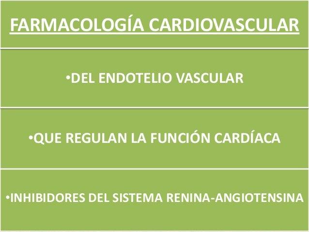 FARMACOLOGÍA CARDIOVASCULAR        •DEL ENDOTELIO VASCULAR   •QUE REGULAN LA FUNCIÓN CARDÍACA•INHIBIDORES DEL SISTEMA RENI...