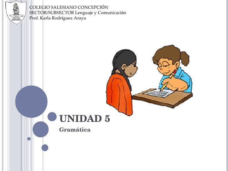 UNIDAD 5 Gramática COLEGIO SALESIANO CONCEPCI Ó N SECTOR/SUBSECTOR Lenguaje y Comunicaci ó n Prof. Karla Rodr í guez Araya