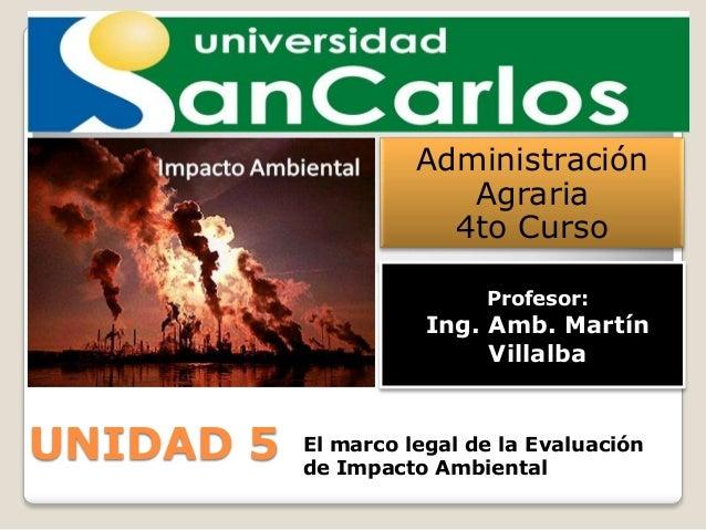 Administración Agraria 4to Curso Profesor:  Ing. Amb. Martín Villalba  UNIDAD 5  El marco legal de la Evaluación de Impact...
