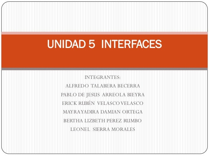 UNIDAD 5 INTERFACES          INTEGRANTES:   ALFREDO TALABERA BECERRA  PABLO DE JESUS ARREOLA BIEYRA  ERICK RUBÉN VELASCO V...