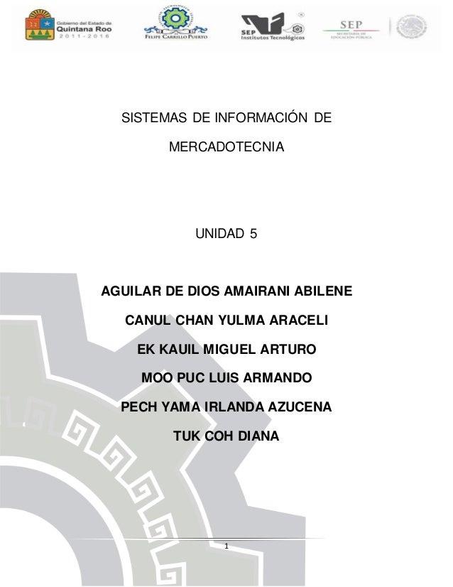 1 SISTEMAS DE INFORMACIÓN DE MERCADOTECNIA UNIDAD 5 AGUILAR DE DIOS AMAIRANI ABILENE CANUL CHAN YULMA ARACELI EK KAUIL MIG...