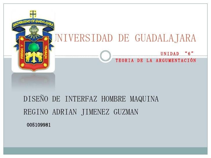 """UNIVERSIDAD DE GUADALAJARA<br />UNIDAD """"6""""<br />TEORIA DE LA ARGUMENTACIÓN<br />DISEÑO DE INTERFAZ HOMBRE MAQUINA<br />REG..."""