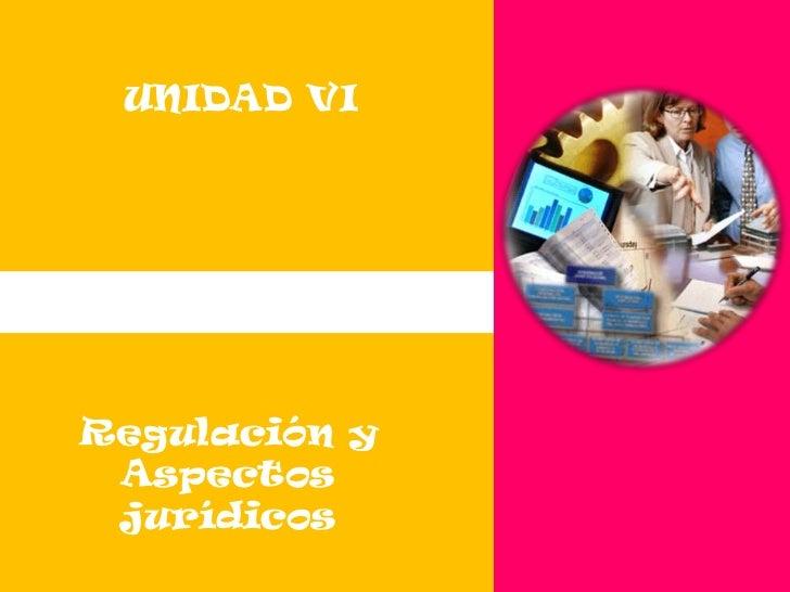 UNIDAD VI<br />Regulación y Aspectos jurídicos<br />