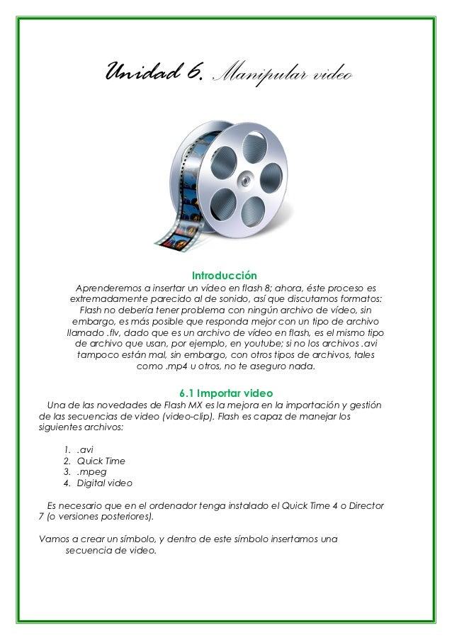 Unidad 6. Manipular video                                  Introducción         Aprenderemos a insertar un vídeo en flash ...