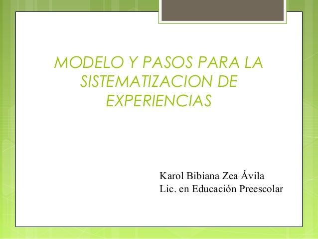MODELO Y PASOS PARA LA SISTEMATIZACION DE EXPERIENCIAS Karol Bibiana Zea Ávila Lic. en Educación Preescolar