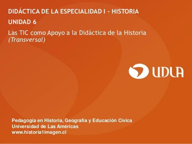 DIDÁCTICA DE LA ESPECIALIDAD I - HISTORIAUNIDAD 6Las TIC como Apoyo a la Didáctica de la Historia(Transversal) Pedagogía e...