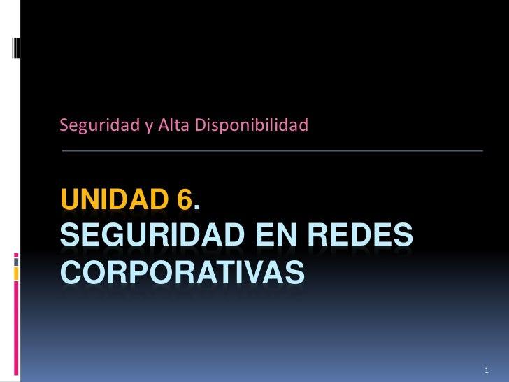 Seguridad y Alta DisponibilidadUNIDAD 6.SEGURIDAD EN REDESCORPORATIVAS                                  1