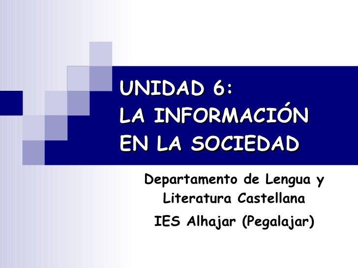 UNIDAD 6:  LA INFORMACIÓN  EN LA SOCIEDAD   Departamento de Lengua y Literatura Castellana IES Alhajar (Pegalajar)
