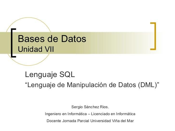 """Bases de Datos Unidad VII Lenguaje SQL """" Lenguaje de Manipulación de Datos (DML)"""" Sergio Sánchez Rios. Ingeniero en Inform..."""
