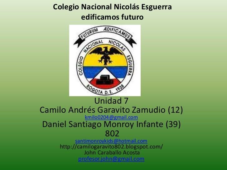 Colegio Nacional Nicolás Esguerra           edificamos futuro             Unidad 7Camilo Andrés Garavito Zamudio (12)     ...