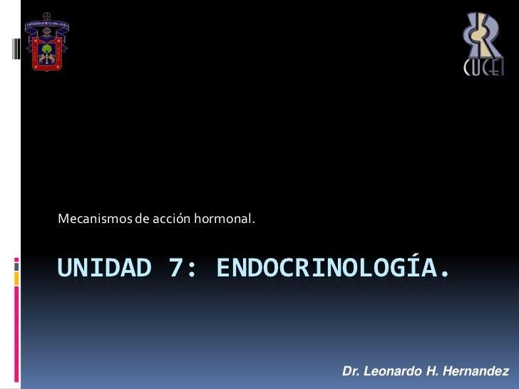 Unidad 7: ENDOCRINOLOGÍA.<br />Mecanismos de acción hormonal. <br />Dr. Leonardo H. Hernandez<br />