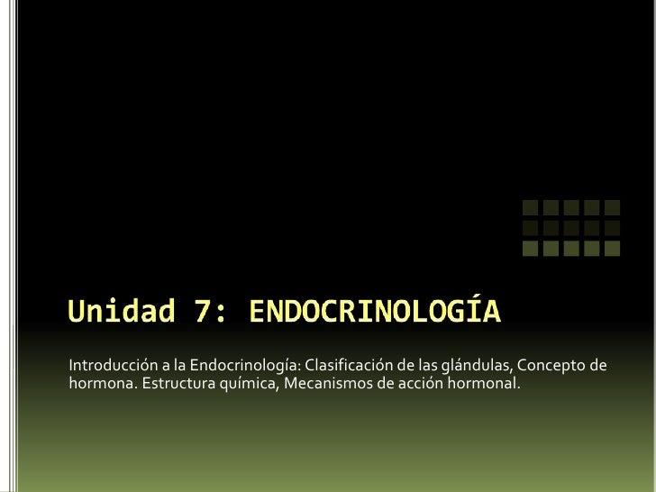 Unidad 7: ENDOCRINOLOGÍA<br />Introducción a la Endocrinología: Clasificación de las glándulas, Concepto de hormona. Estru...