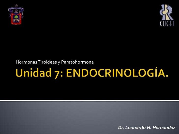 Unidad 7: ENDOCRINOLOGÍA.<br />Hormonas Tiroideas y Paratohormona<br />Dr. Leonardo H. Hernandez<br />