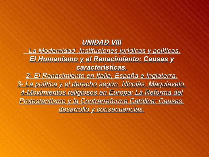 UNIDAD VIII    La Modernidad .Instituciones jurídicas y políticas.    El Humanismo y el Renacimiento: Causas y            ...