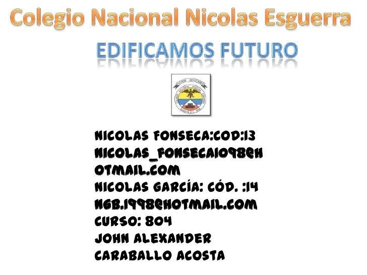 Nicolas Fonseca:Cod:13nicolas_fonseca1098@hotmail.comNicolas García: Cód. :14ngb.1998@hotmail.comCURSO: 804John AlexanderC...