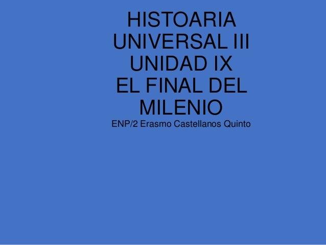 HISTOARIAUNIVERSAL III UNIDAD IXEL FINAL DEL  MILENIOENP/2 Erasmo Castellanos Quinto